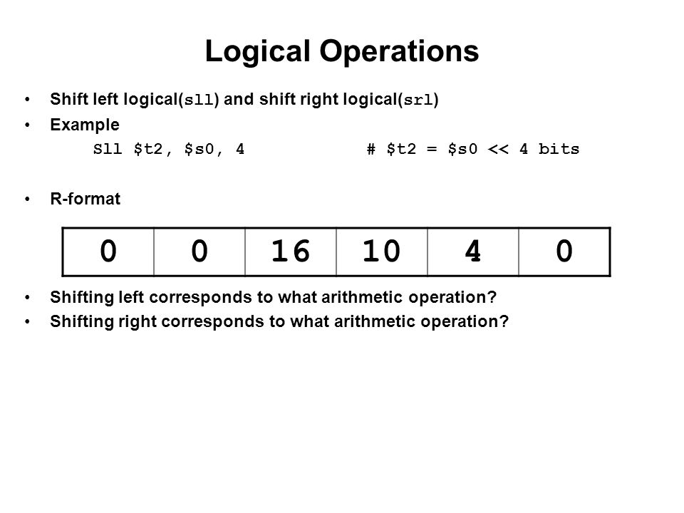 Logical Operations Shift left logical(sll) and shift right logical(srl) Example. Sll $t2, $s0, 4 # $t2 = $s0 << 4 bits.