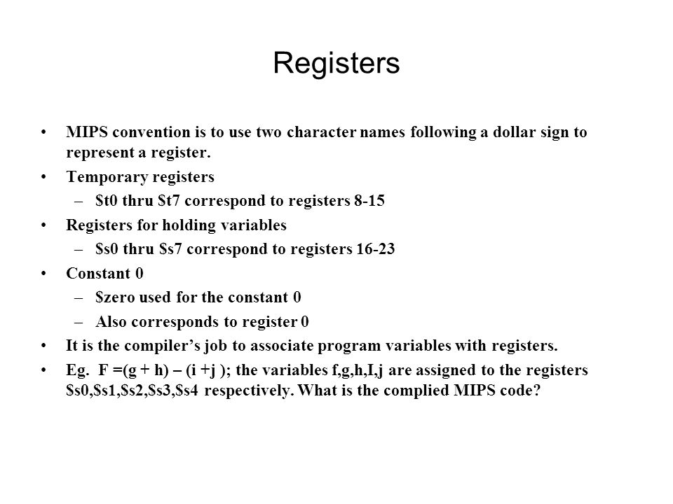 Registers MIPS convention is to use two character names following a dollar sign to represent a register.