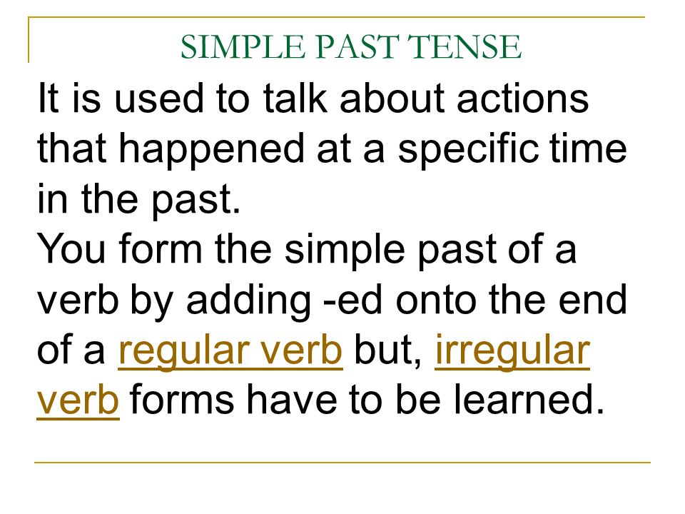 SIMPLE PAST TENSE It is used to talk about actions that happened at a specific time in the past.