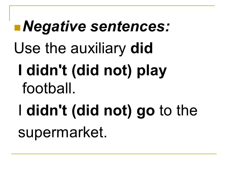 Negative sentences: Use the auxiliary did. I didn t (did not) play football. I didn t (did not) go to the.