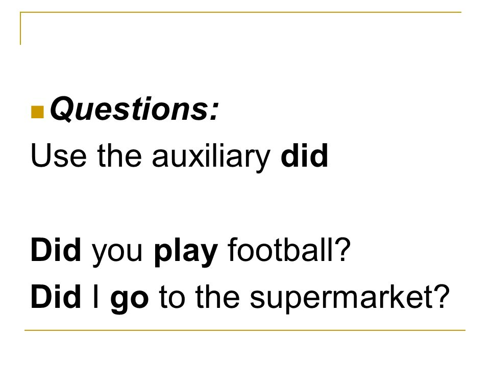 Questions: Use the auxiliary did Did you play football Did I go to the supermarket