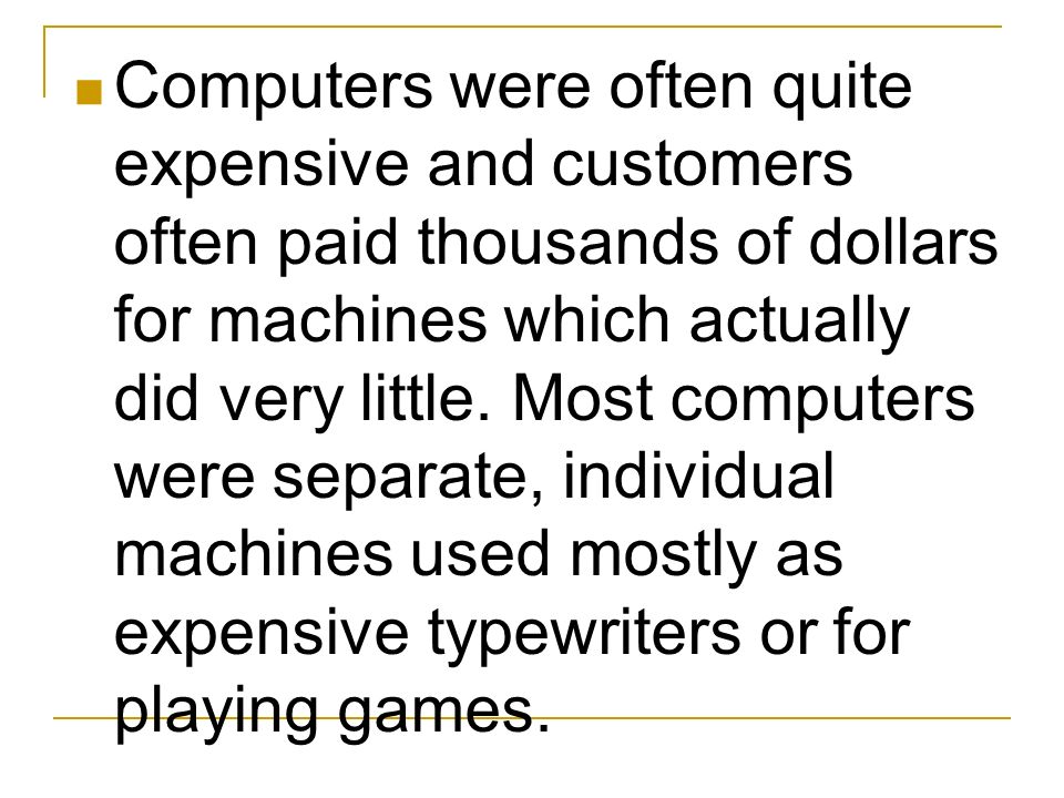 Computers were often quite expensive and customers often paid thousands of dollars for machines which actually did very little.
