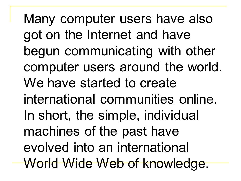 Many computer users have also got on the Internet and have begun communicating with other computer users around the world.