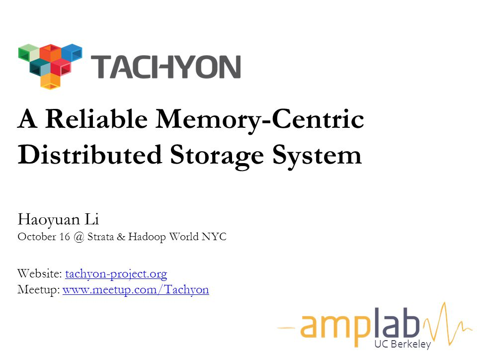 A Reliable Memory-Centric Distributed Storage System a Haoyuan Li October 16 @ Strata & Hadoop World NYC Website: tachyon-project.org Meetup: www.meetup.com/Tachyon