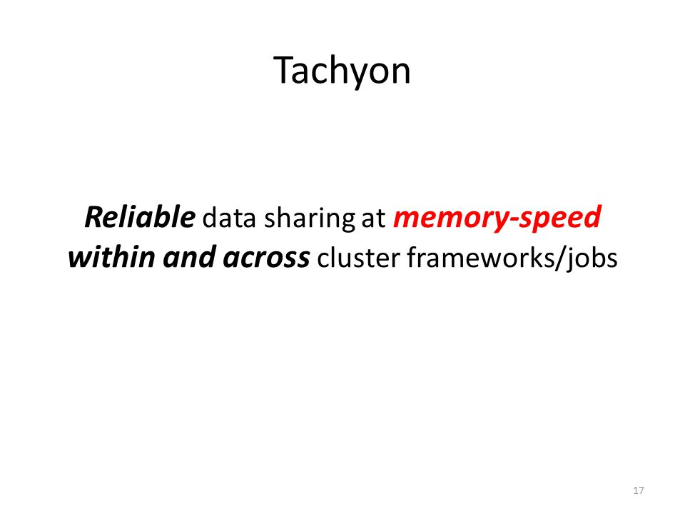 Tachyon Reliable data sharing at memory-speed within and across cluster frameworks/jobs