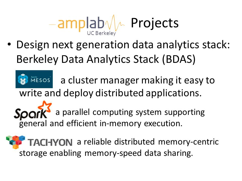 Projects UC Berkeley. Design next generation data analytics stack: Berkeley Data Analytics Stack (BDAS)