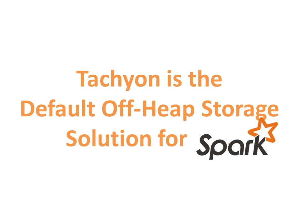 Tachyon is the Default Off-Heap Storage Solution for .