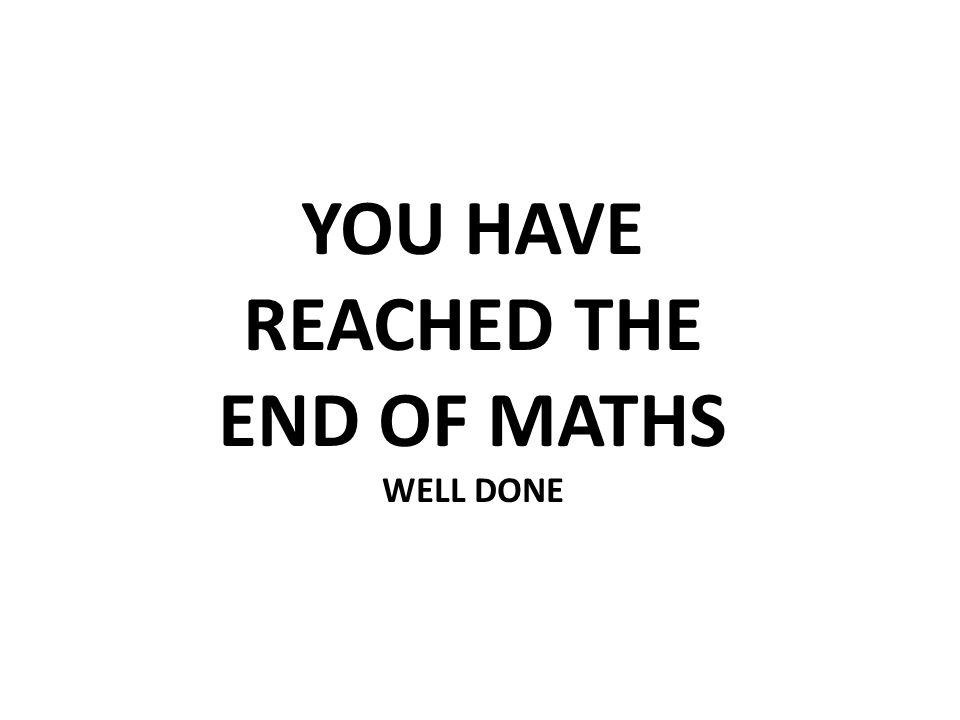 YOU HAVE REACHED THE END OF MATHS
