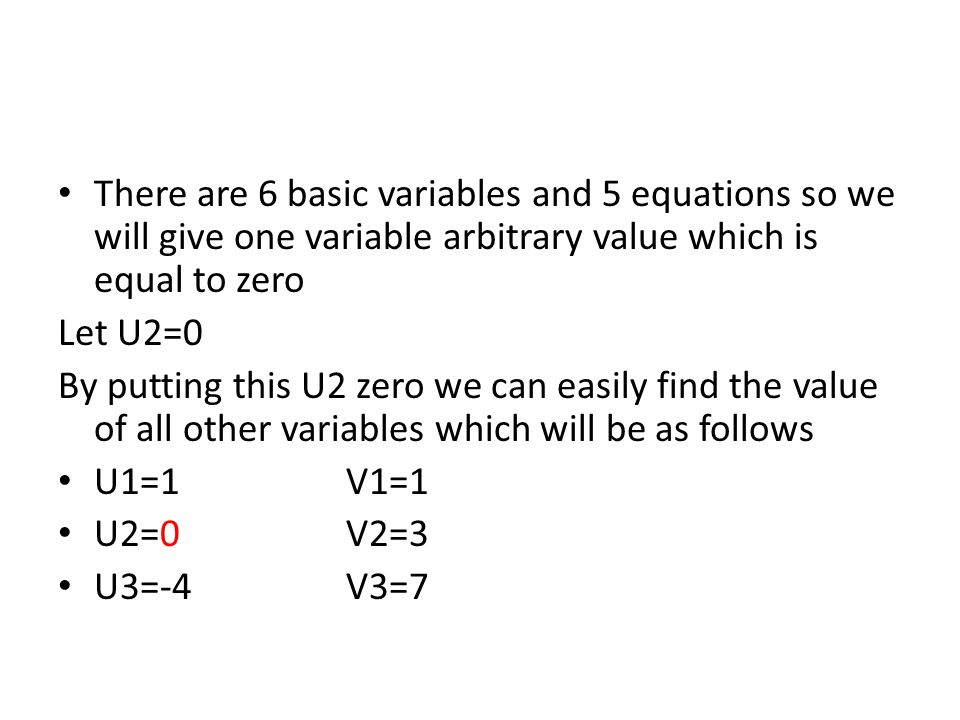 There are 6 basic variables and 5 equations so we will give one variable arbitrary value which is equal to zero