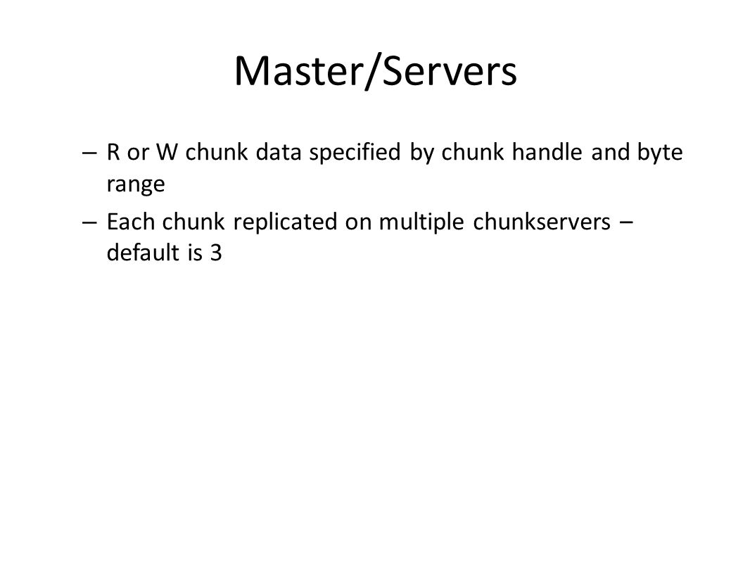 Master/Servers R or W chunk data specified by chunk handle and byte range.