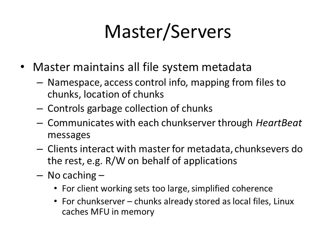 Master/Servers Master maintains all file system metadata