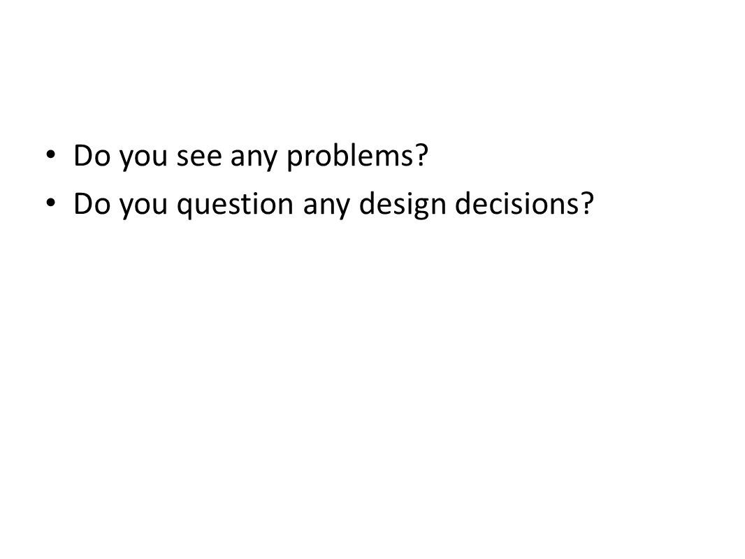 Do you see any problems Do you question any design decisions