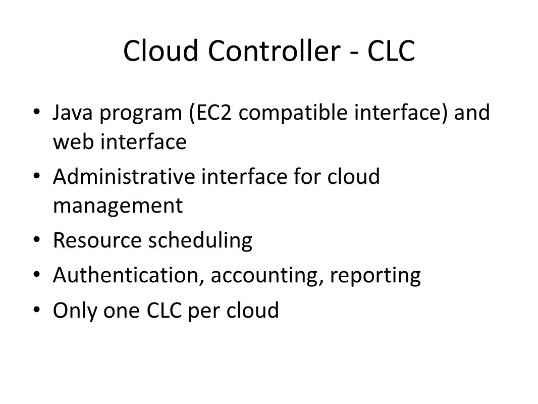 Cloud Controller - CLC Java program (EC2 compatible interface) and web interface. Administrative interface for cloud management.