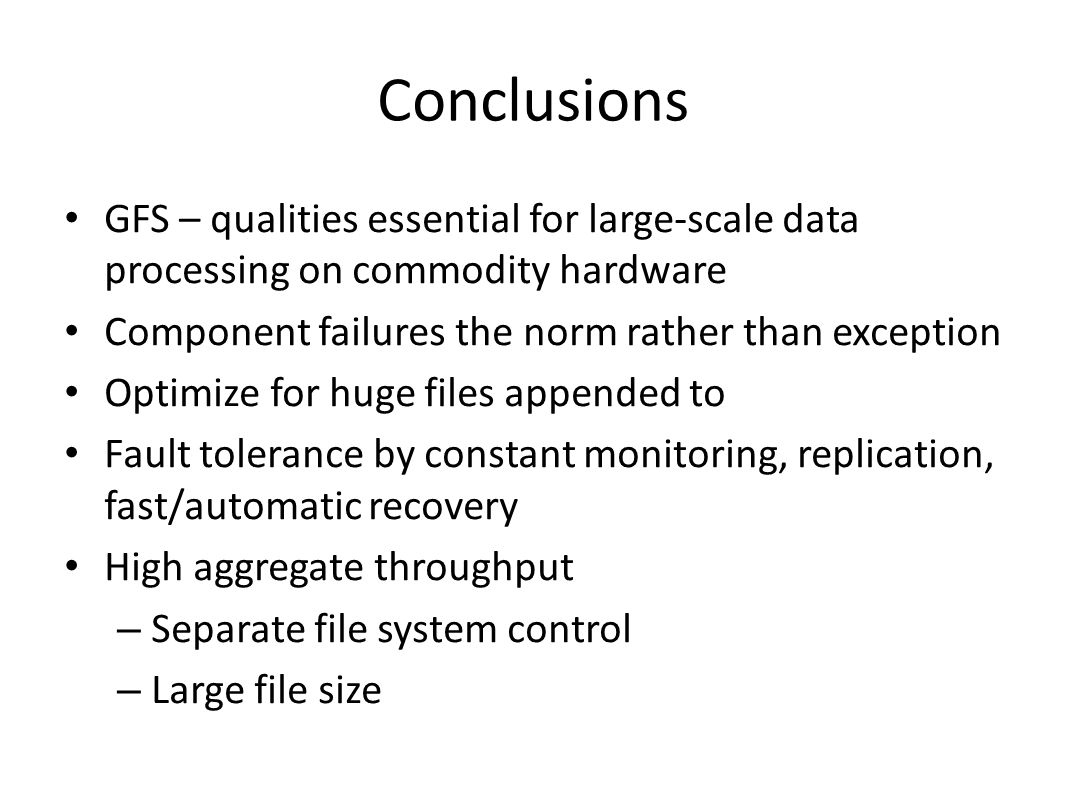 Conclusions GFS – qualities essential for large-scale data processing on commodity hardware. Component failures the norm rather than exception.