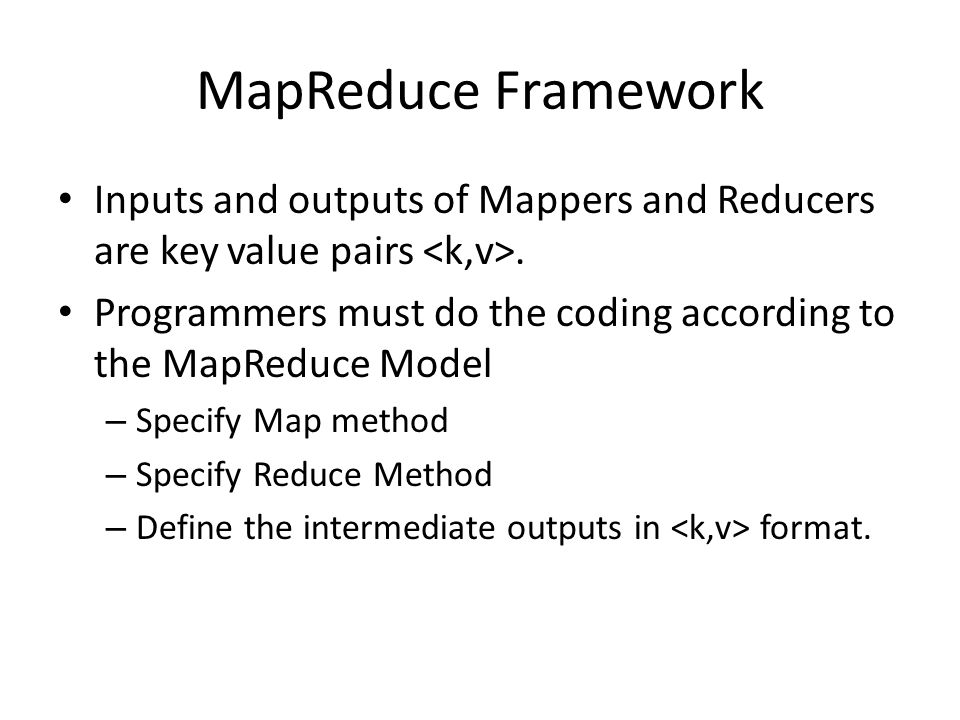 MapReduce Framework Inputs and outputs of Mappers and Reducers are key value pairs <k,v>.