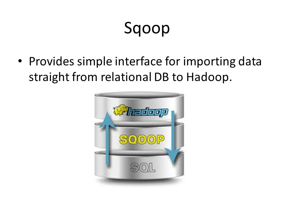 Sqoop Provides simple interface for importing data straight from relational DB to Hadoop.