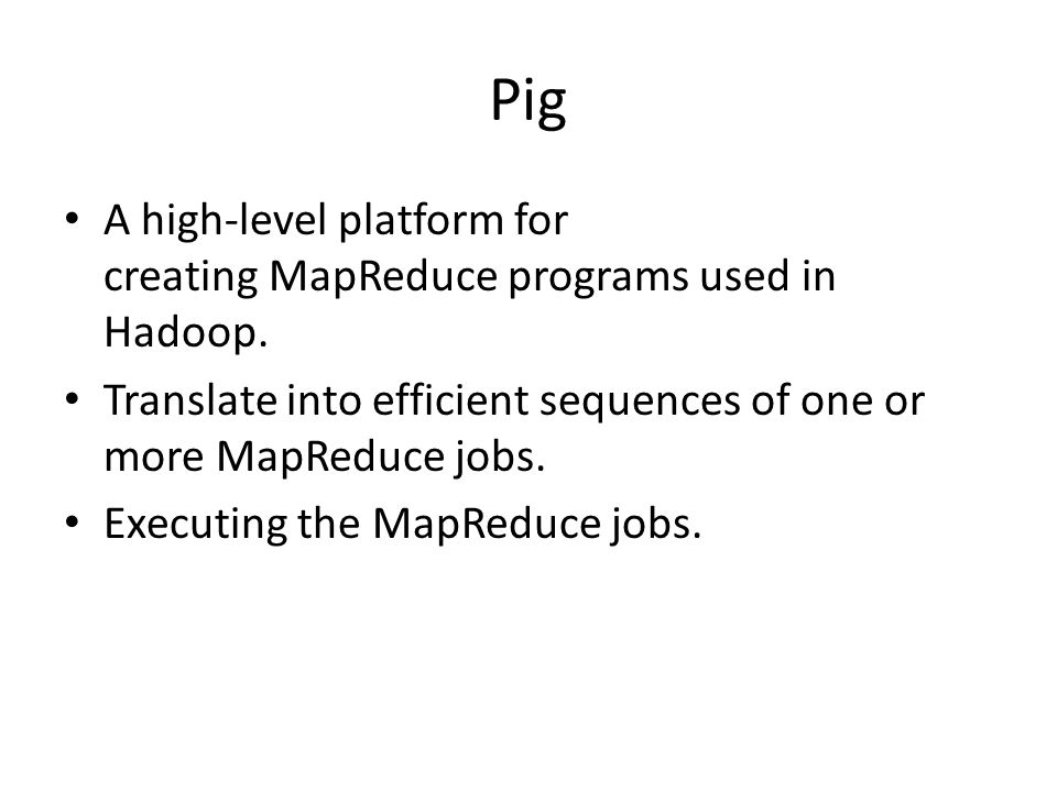 Pig A high-level platform for creating MapReduce programs used in Hadoop. Translate into efficient sequences of one or more MapReduce jobs.