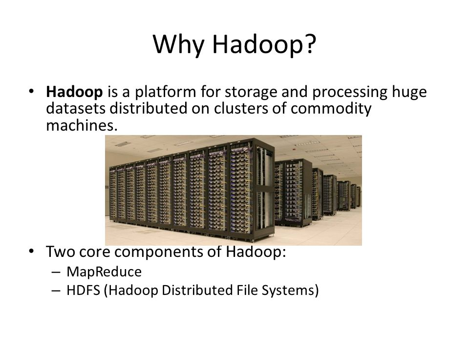 Why Hadoop Hadoop is a platform for storage and processing huge datasets distributed on clusters of commodity machines.