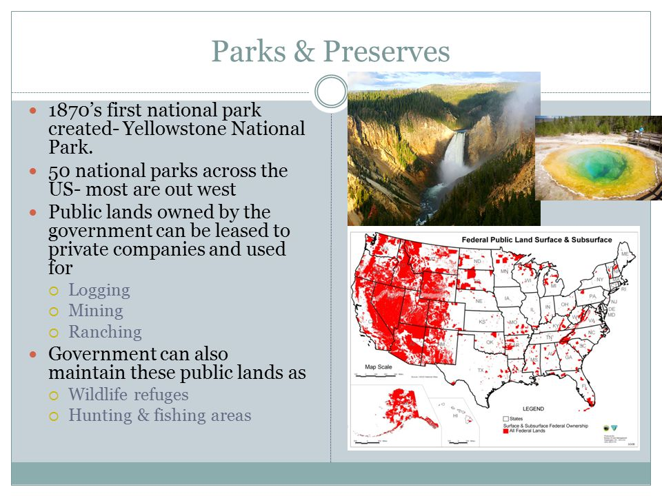 Parks & Preserves 1870's first national park created- Yellowstone National Park. 50 national parks across the US- most are out west.