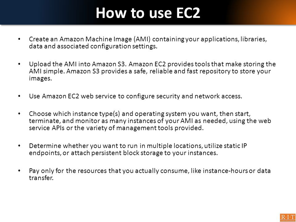 How to use EC2 Create an Amazon Machine Image (AMI) containing your applications, libraries, data and associated configuration settings.