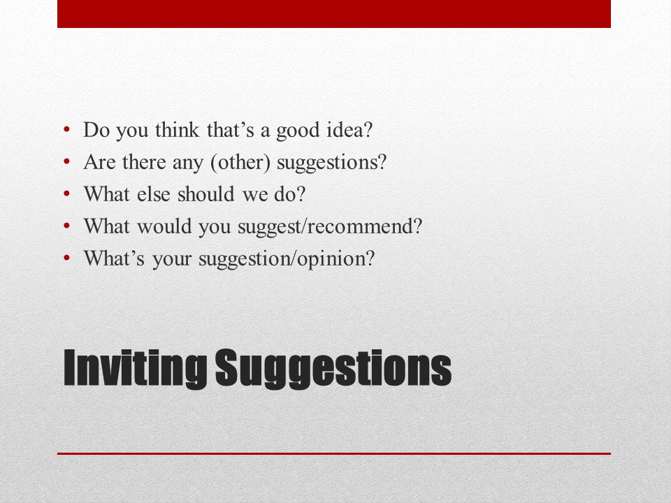 Inviting Suggestions Do you think that's a good idea