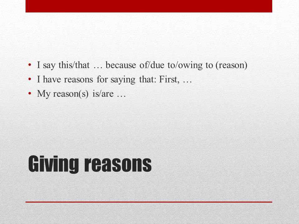 Giving reasons I say this/that … because of/due to/owing to (reason)