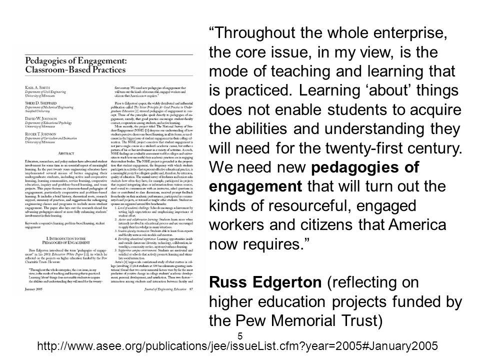 Throughout the whole enterprise, the core issue, in my view, is the mode of teaching and learning that is practiced. Learning 'about' things does not enable students to acquire the abilities and understanding they will need for the twenty-first century. We need new pedagogies of engagement that will turn out the kinds of resourceful, engaged workers and citizens that America now requires.