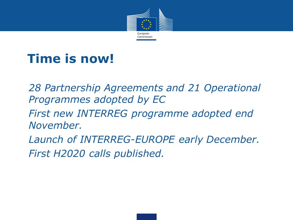 Time is now! 28 Partnership Agreements and 21 Operational Programmes adopted by EC. First new INTERREG programme adopted end November.