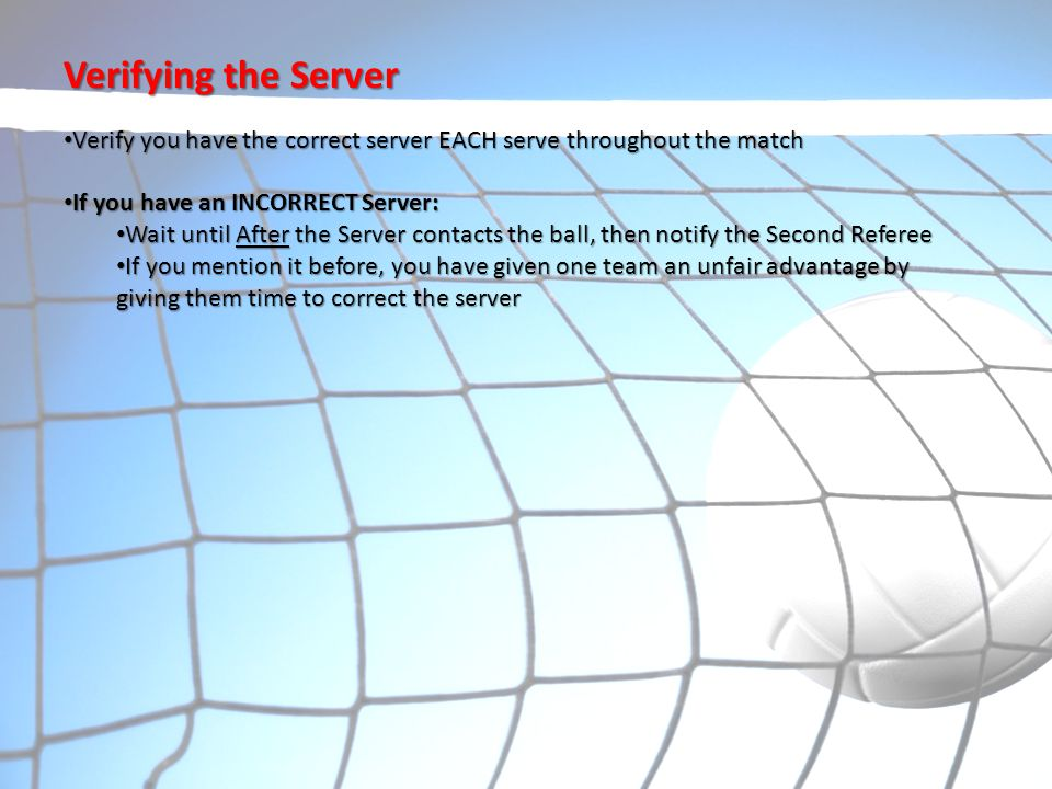 Verifying the Server Verify you have the correct server EACH serve throughout the match. If you have an INCORRECT Server: