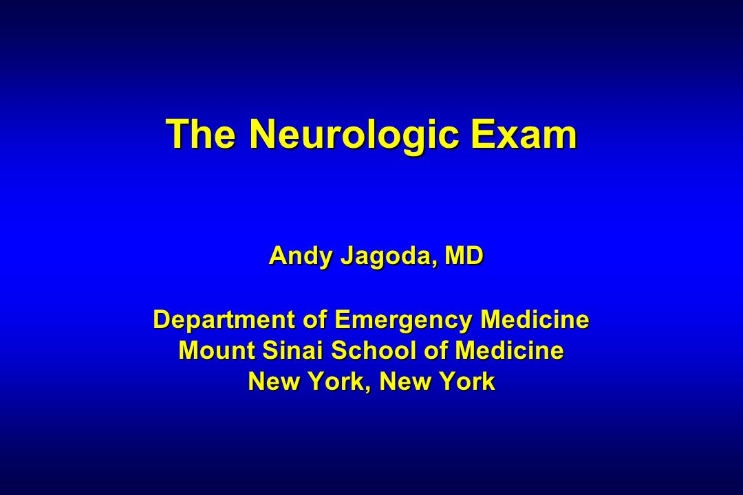 The Neurologic Exam Andy Jagoda, MD Department of Emergency Medicine Mount Sinai School of Medicine New York, New York