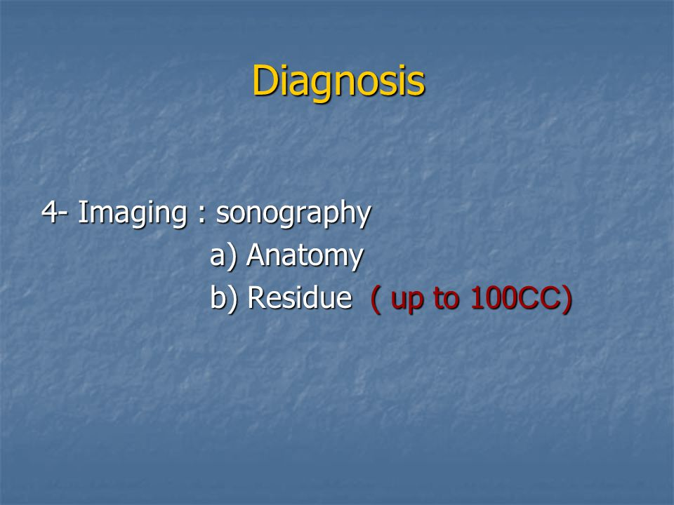 Diagnosis 4- Imaging : sonography a) Anatomy b) Residue ( up to 100CC)