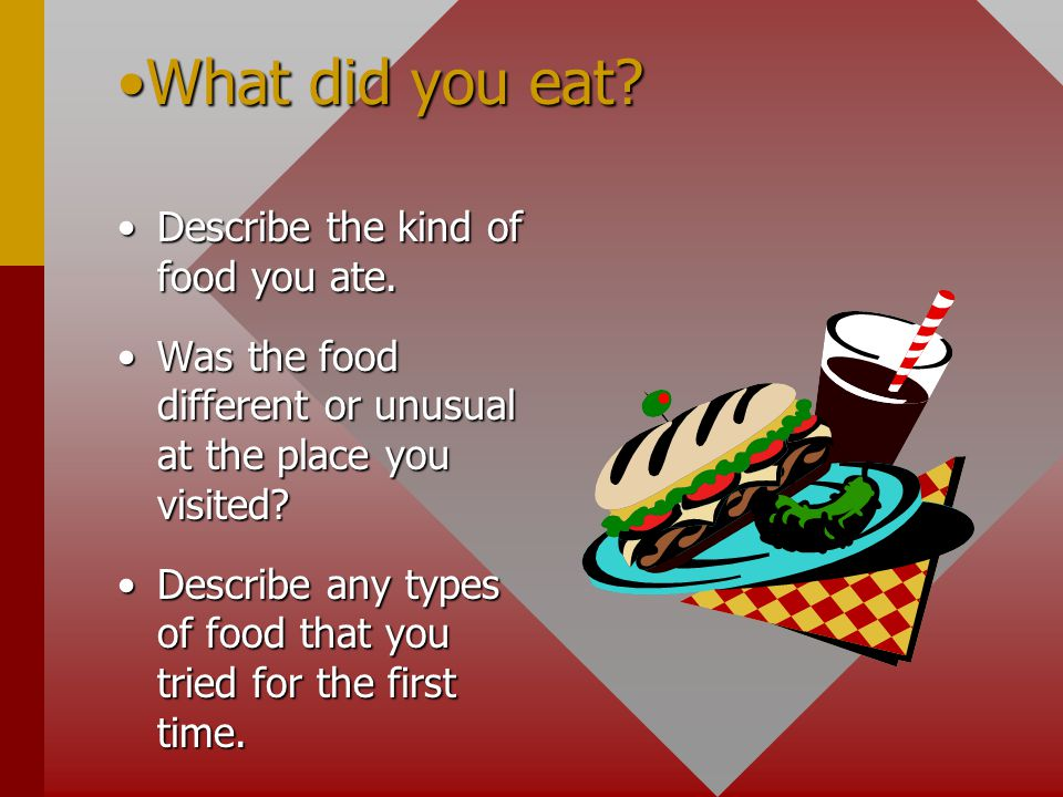 What did you eat Describe the kind of food you ate.
