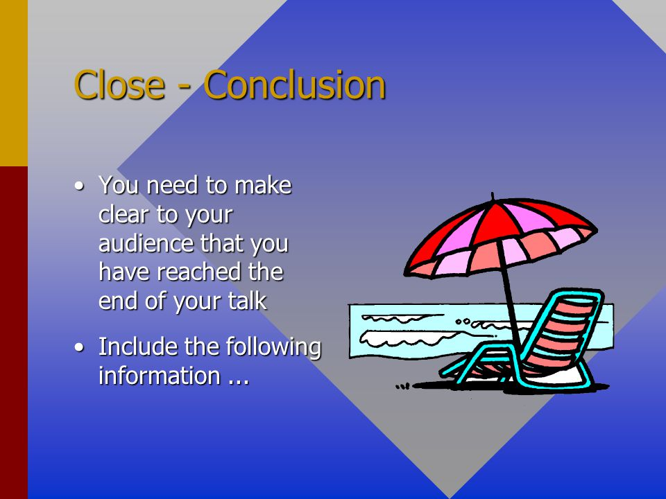 Close - Conclusion You need to make clear to your audience that you have reached the end of your talk.