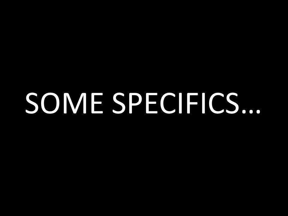 SOME SPECIFICS…