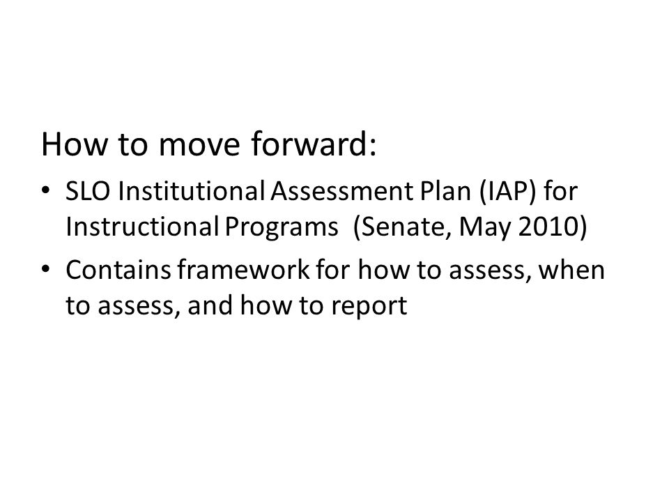 How to move forward: SLO Institutional Assessment Plan (IAP) for Instructional Programs (Senate, May 2010)