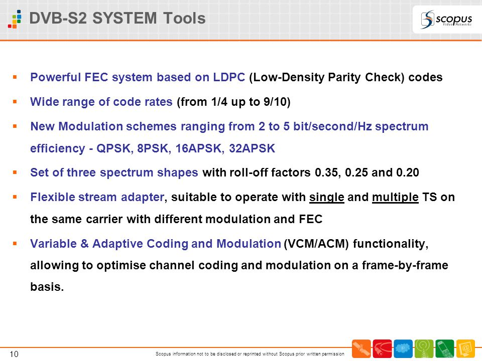 DVB-S2 SYSTEM Tools Powerful FEC system based on LDPC (Low-Density Parity Check) codes. Wide range of code rates (from 1/4 up to 9/10)