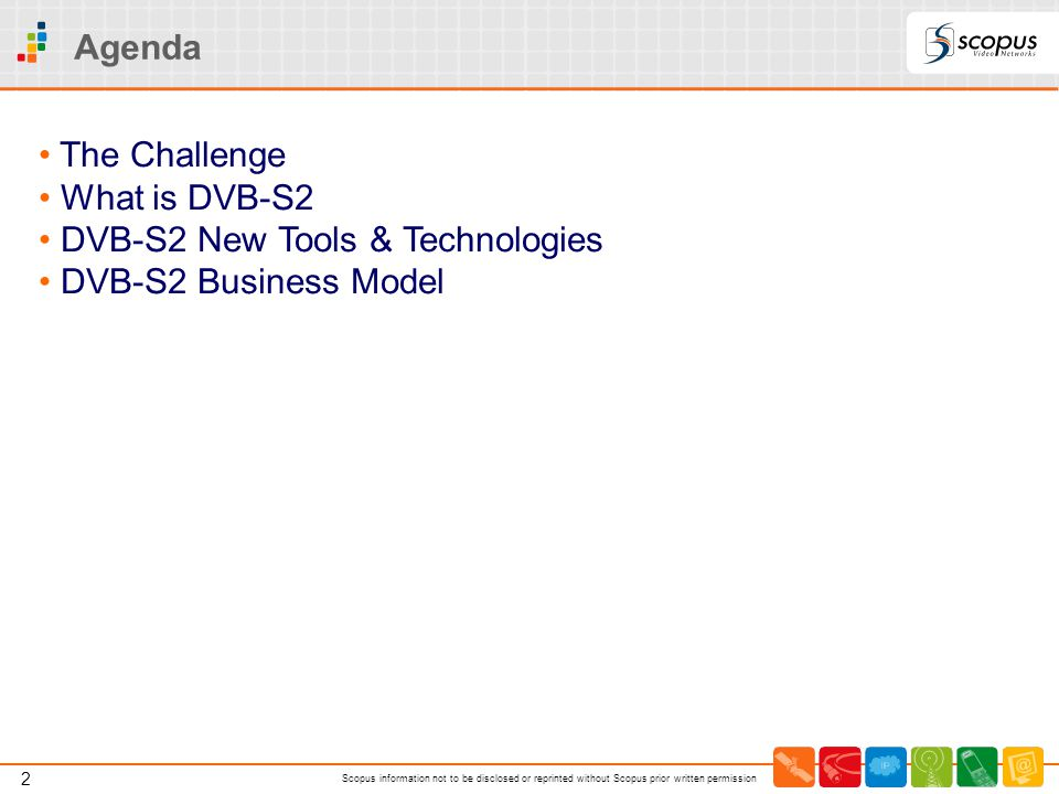 Agenda The Challenge What is DVB-S2 DVB-S2 New Tools & Technologies DVB-S2 Business Model