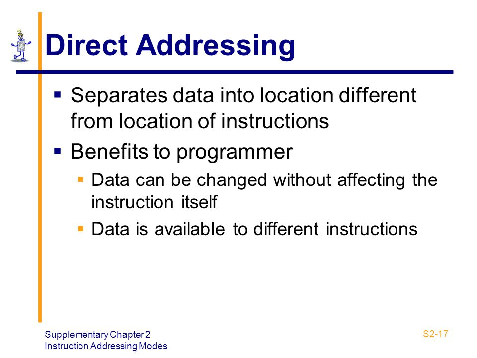 Direct Addressing Separates data into location different from location of instructions. Benefits to programmer.