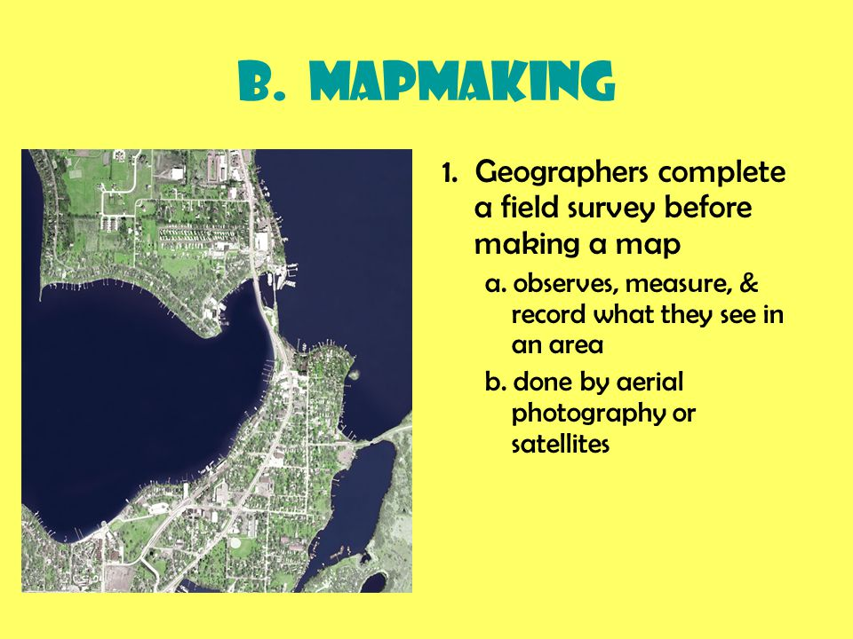 B. Mapmaking 1. Geographers complete a field survey before making a map. a. observes, measure, & record what they see in an area.