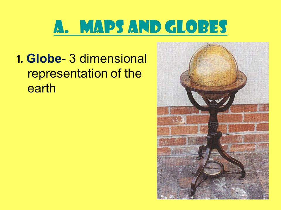 A. Maps and Globes 1. Globe- 3 dimensional representation of the earth