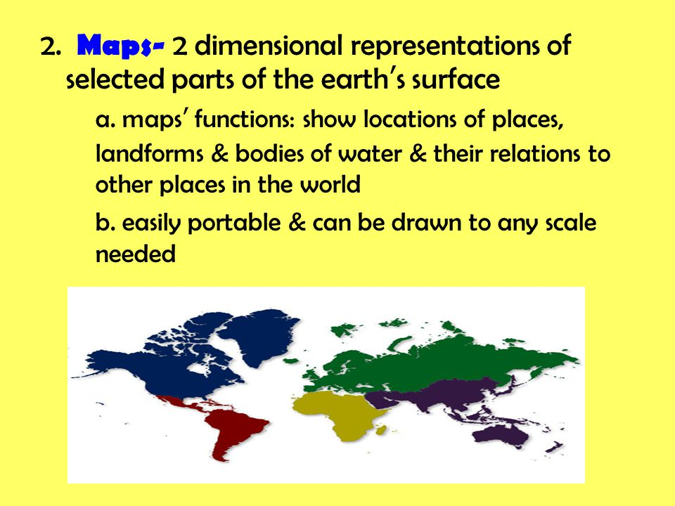2. Maps- 2 dimensional representations of selected parts of the earth's surface