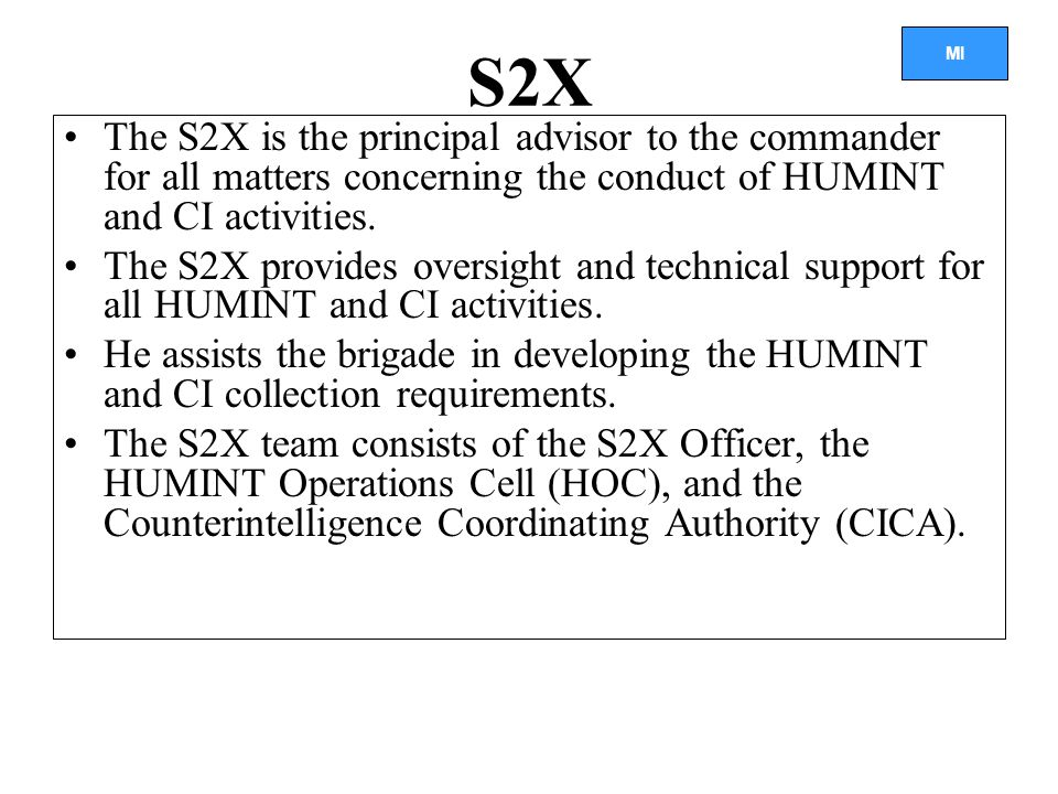 S2X The S2X is the principal advisor to the commander for all matters concerning the conduct of HUMINT and CI activities.
