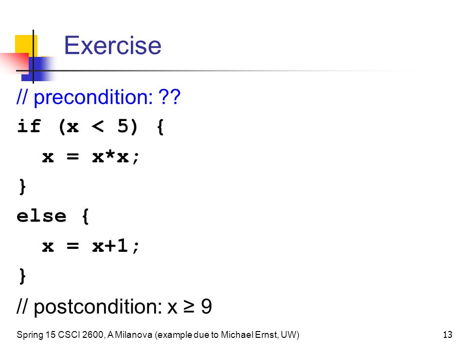 Exercise // precondition: if (x < 5) { x = x*x; } else {