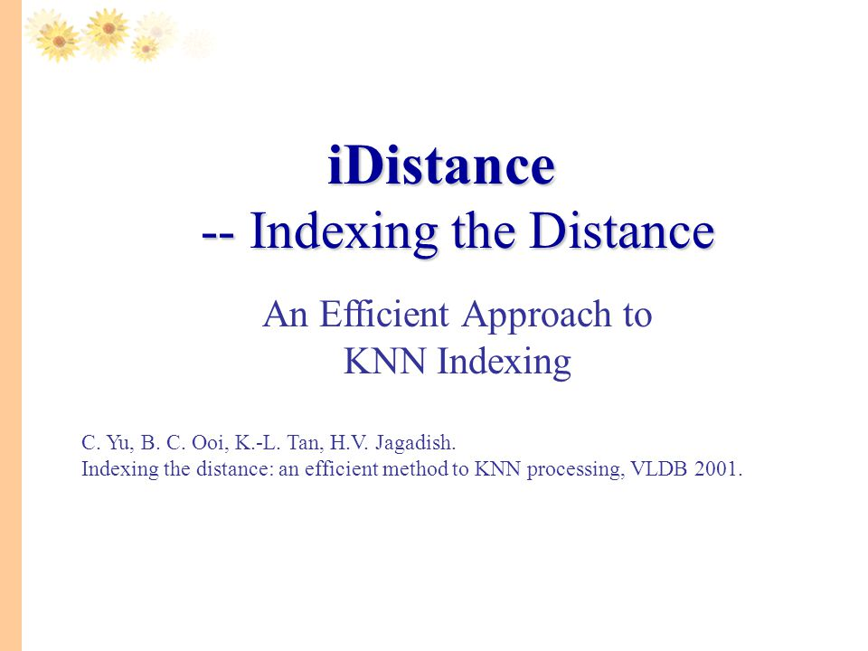 iDistance -- Indexing the Distance An Efficient Approach to KNN Indexing. C. Yu, B. C. Ooi, K.-L. Tan, H.V. Jagadish.