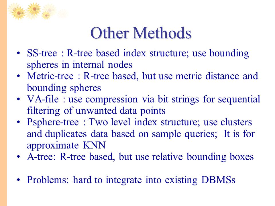 Other Methods. SS-tree : R-tree based index structure; use bounding spheres in internal nodes.