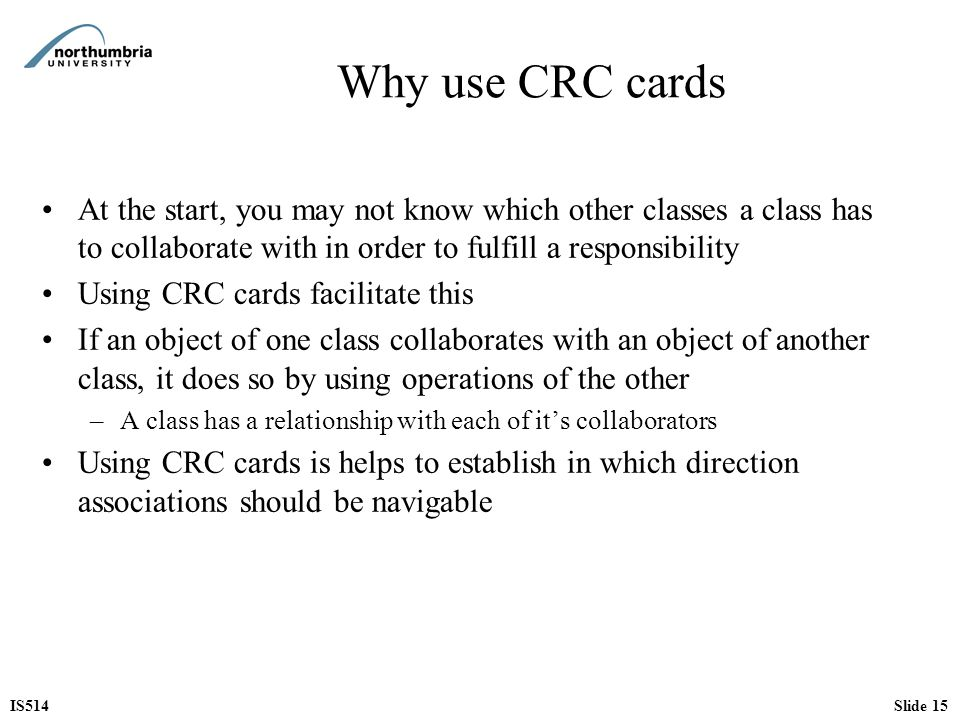 Why use CRC cards At the start, you may not know which other classes a class has to collaborate with in order to fulfill a responsibility.