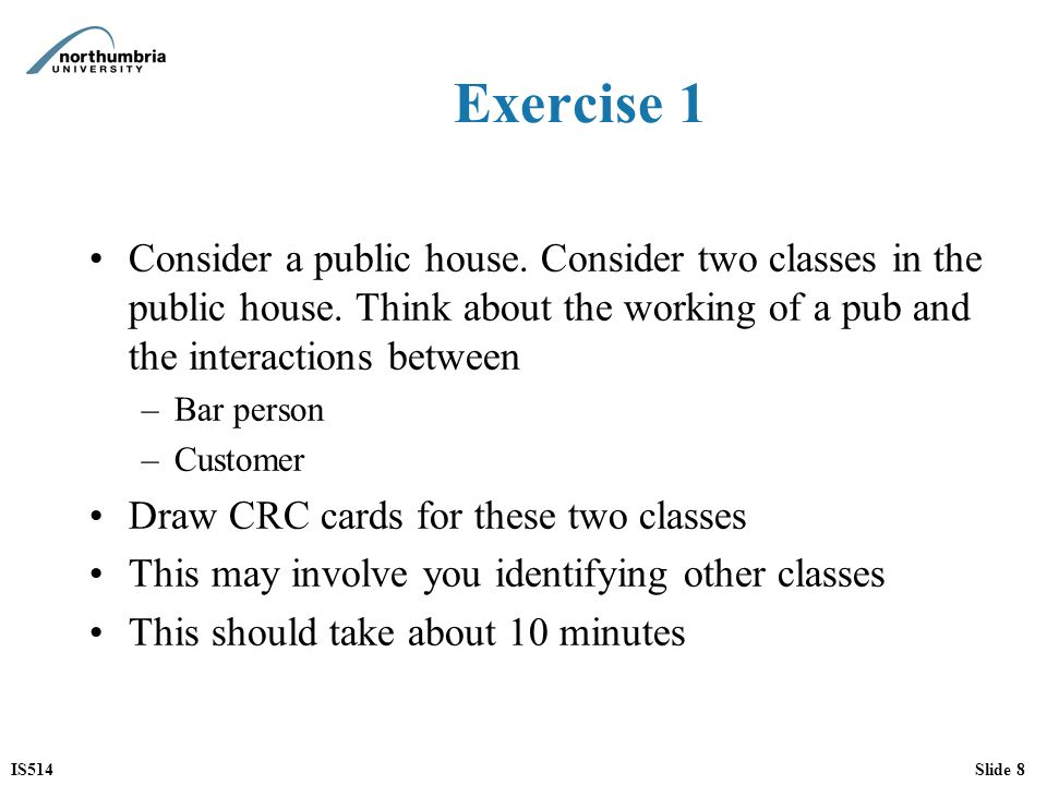 Exercise 1 Consider a public house. Consider two classes in the public house. Think about the working of a pub and the interactions between.