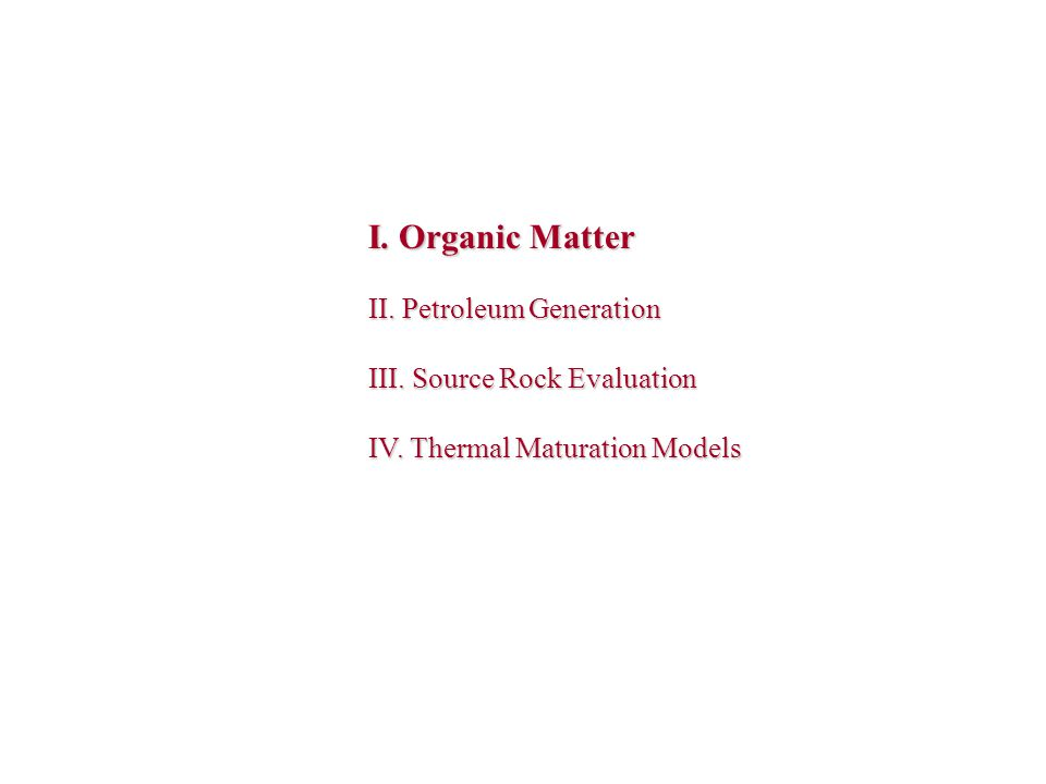 I. Organic Matter II. Petroleum Generation III. Source Rock Evaluation