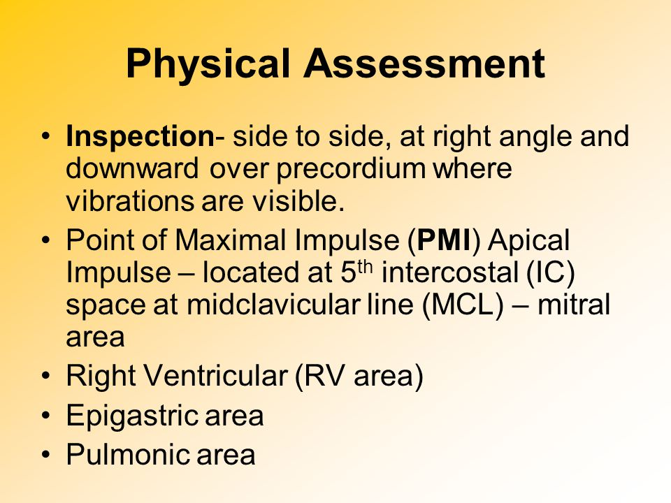 Physical Assessment Inspection- side to side, at right angle and downward over precordium where vibrations are visible.