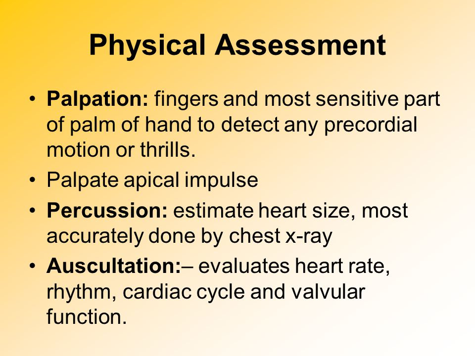 Physical Assessment Palpation: fingers and most sensitive part of palm of hand to detect any precordial motion or thrills.